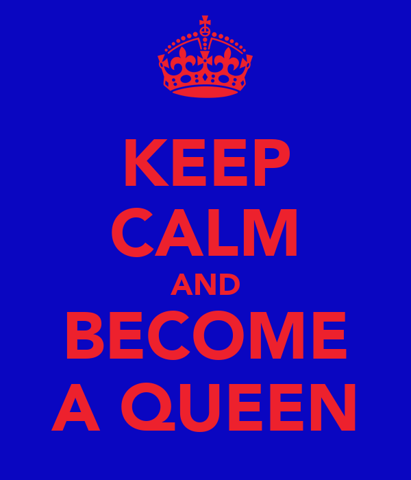 KEEP CALM AND BECOME A QUEEN