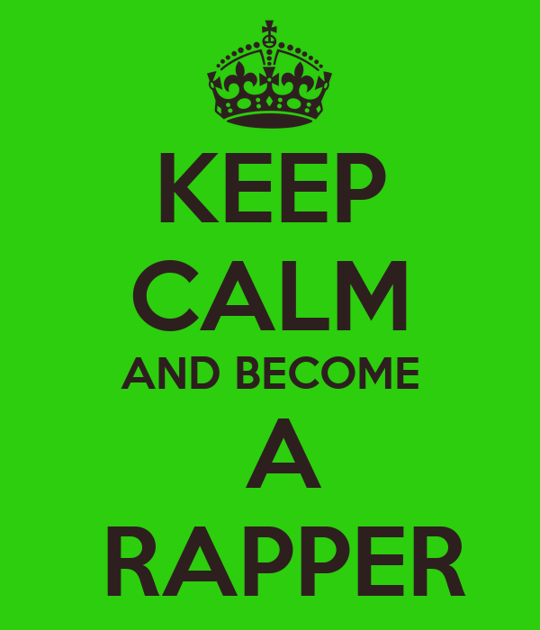 KEEP CALM AND BECOME  A  RAPPER