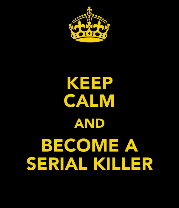 KEEP CALM AND BECOME A SERIAL KILLER