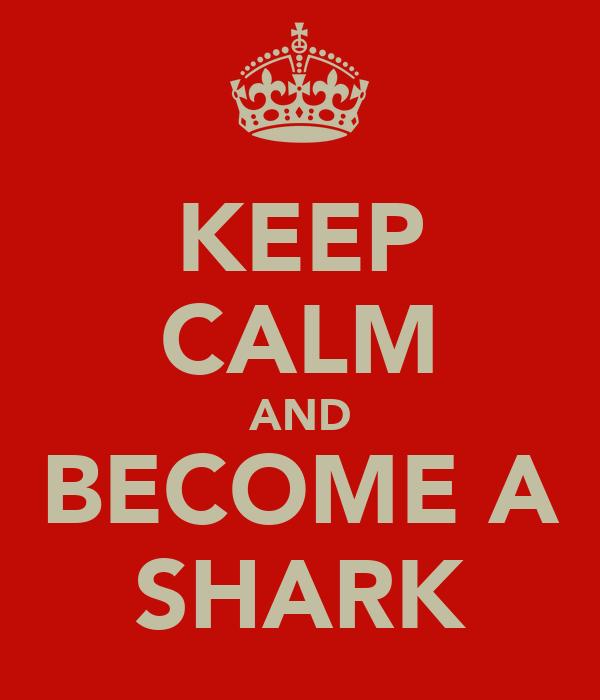 KEEP CALM AND BECOME A SHARK