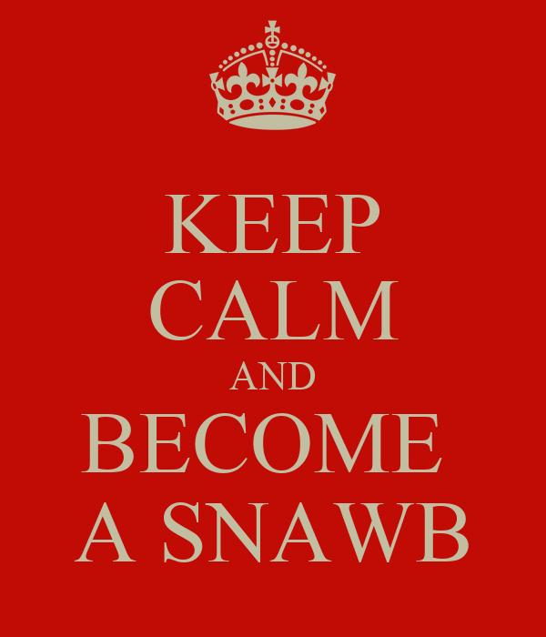 KEEP CALM AND BECOME  A SNAWB