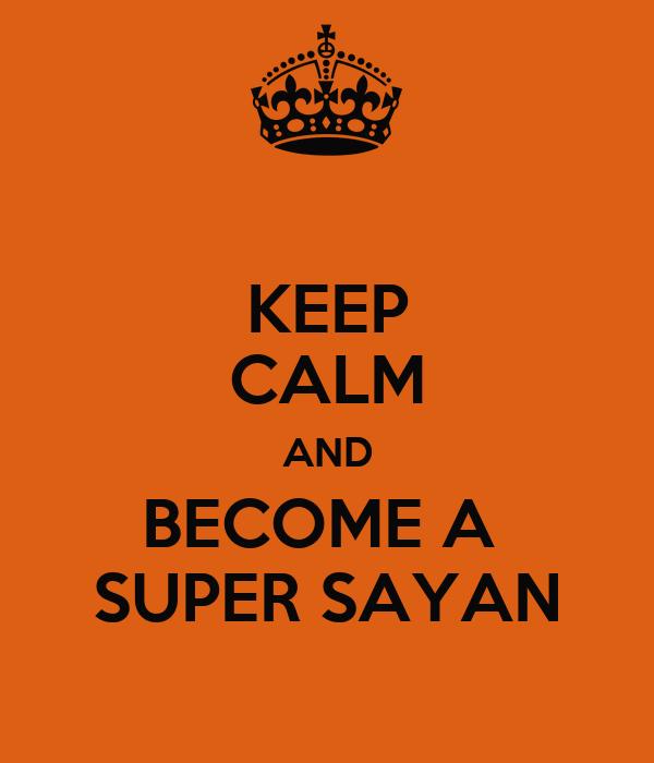 KEEP CALM AND BECOME A  SUPER SAYAN