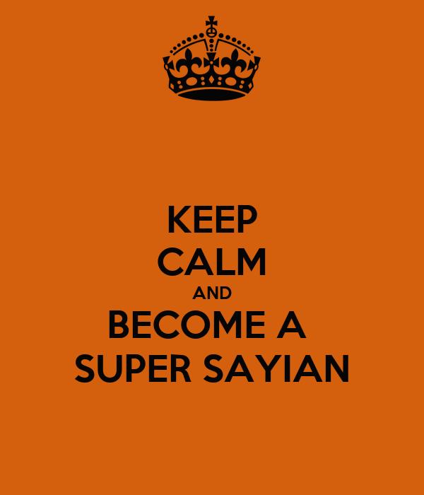 KEEP CALM AND BECOME A  SUPER SAYIAN