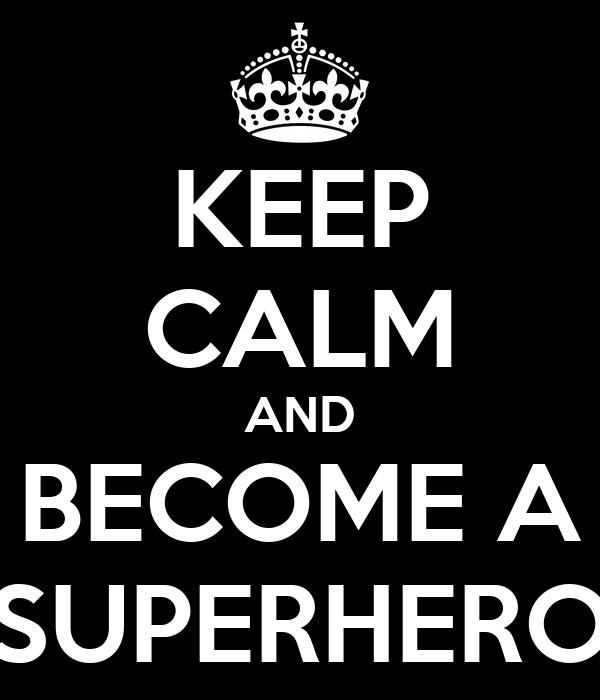 KEEP CALM AND BECOME A SUPERHERO