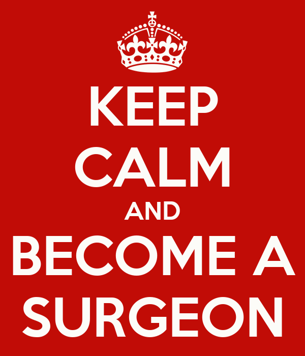 KEEP CALM AND BECOME A SURGEON
