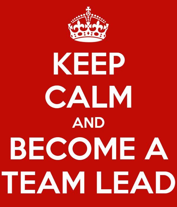 KEEP CALM AND BECOME A TEAM LEAD