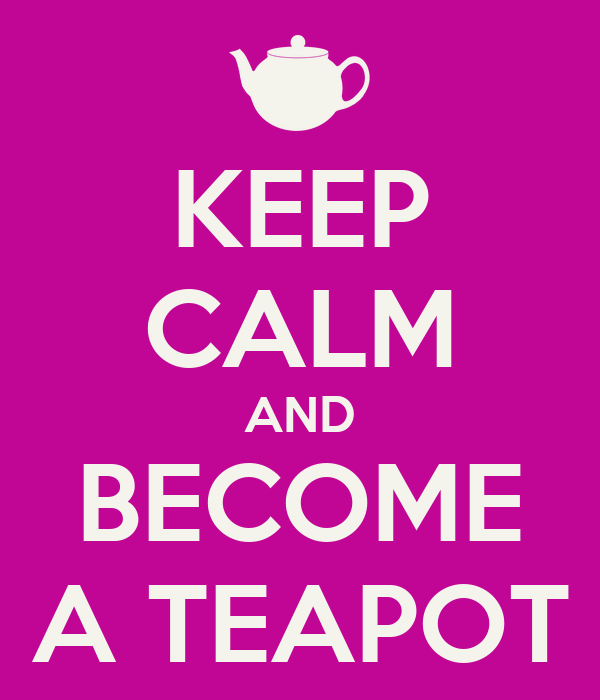 KEEP CALM AND BECOME A TEAPOT