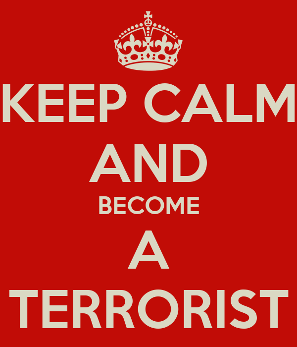 KEEP CALM AND BECOME A TERRORIST