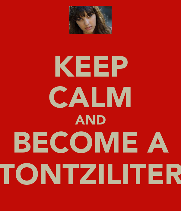 KEEP CALM AND BECOME A TONTZILITER