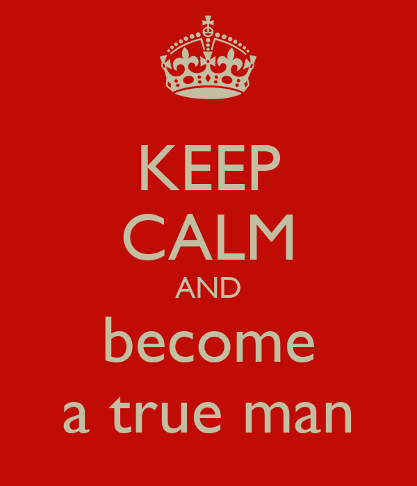 KEEP CALM AND become a true man