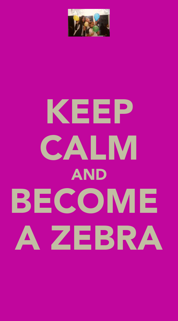 KEEP CALM AND BECOME  A ZEBRA