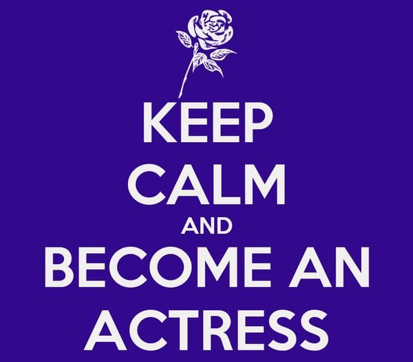 KEEP CALM AND BECOME AN ACTRESS