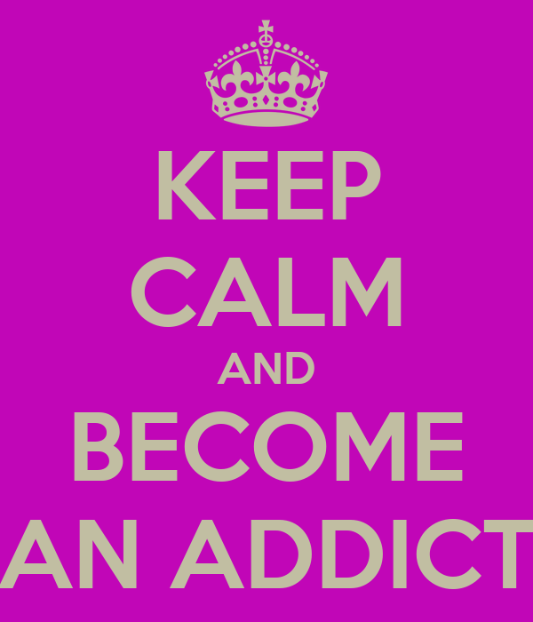 KEEP CALM AND BECOME AN ADDICT