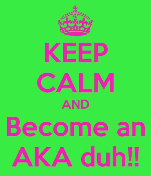 KEEP CALM AND Become an AKA duh!!