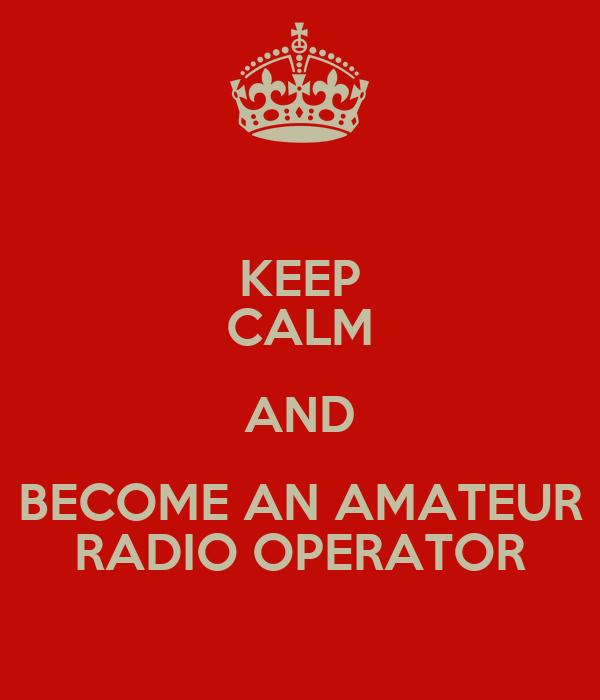 KEEP CALM AND BECOME AN AMATEUR RADIO OPERATOR