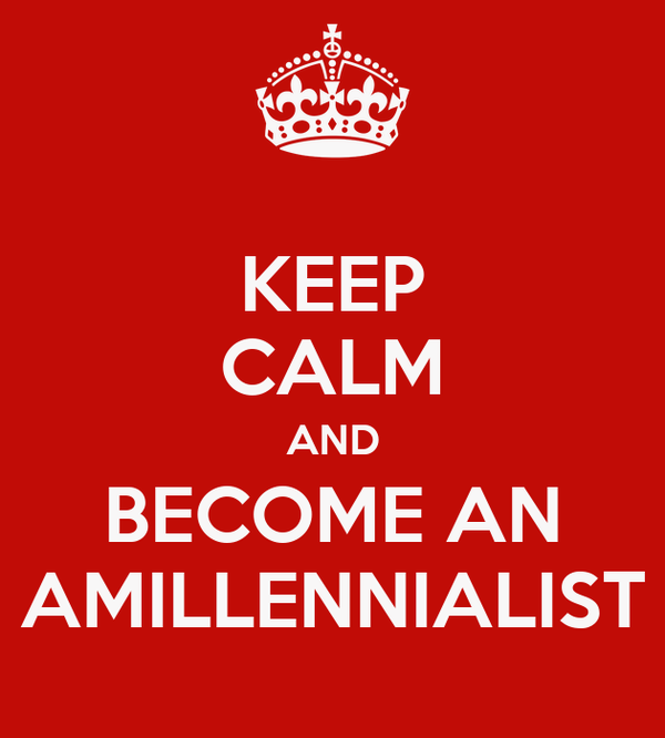 KEEP CALM AND BECOME AN AMILLENNIALIST