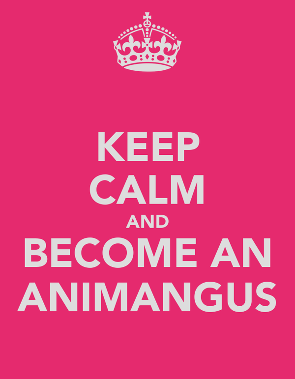 KEEP CALM AND BECOME AN ANIMANGUS