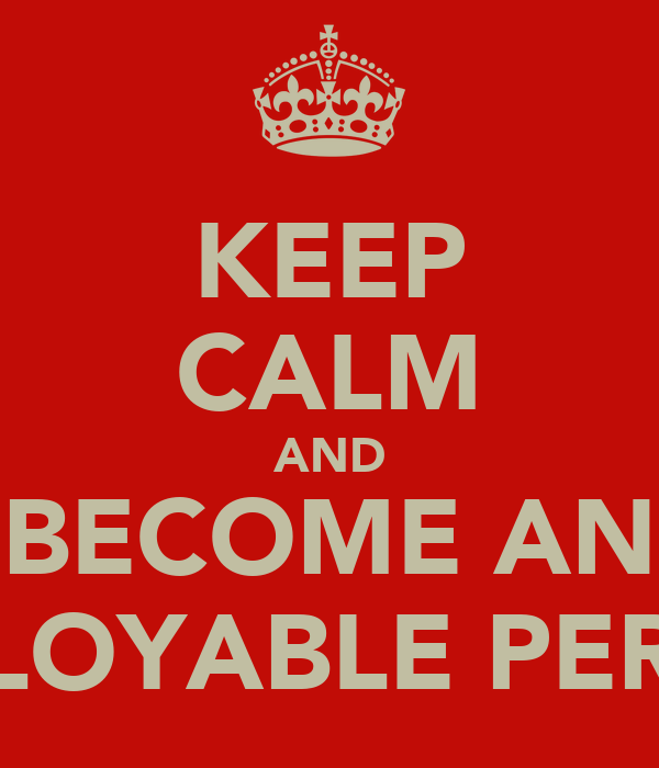 KEEP CALM AND BECOME AN EMPLOYABLE PERSON