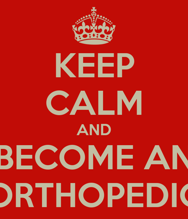 KEEP CALM AND BECOME AN ORTHOPEDIC