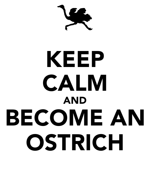 KEEP CALM AND BECOME AN OSTRICH