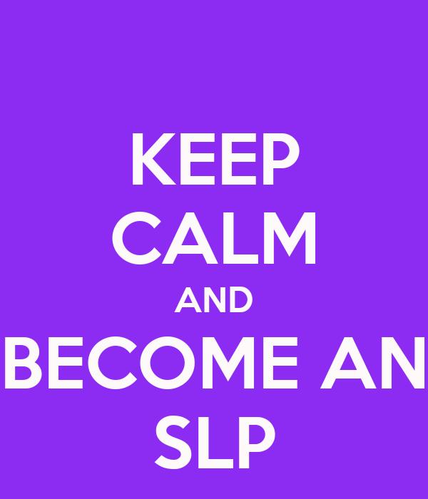 KEEP CALM AND BECOME AN SLP