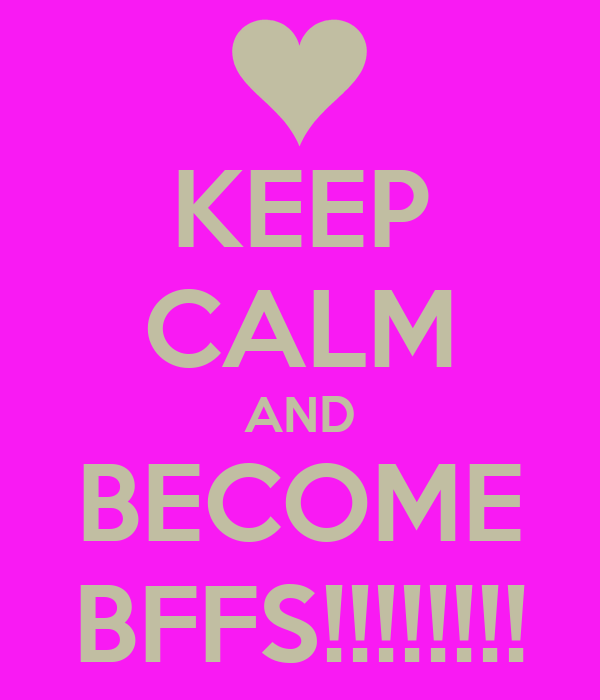 KEEP CALM AND BECOME BFFS!!!!!!!!