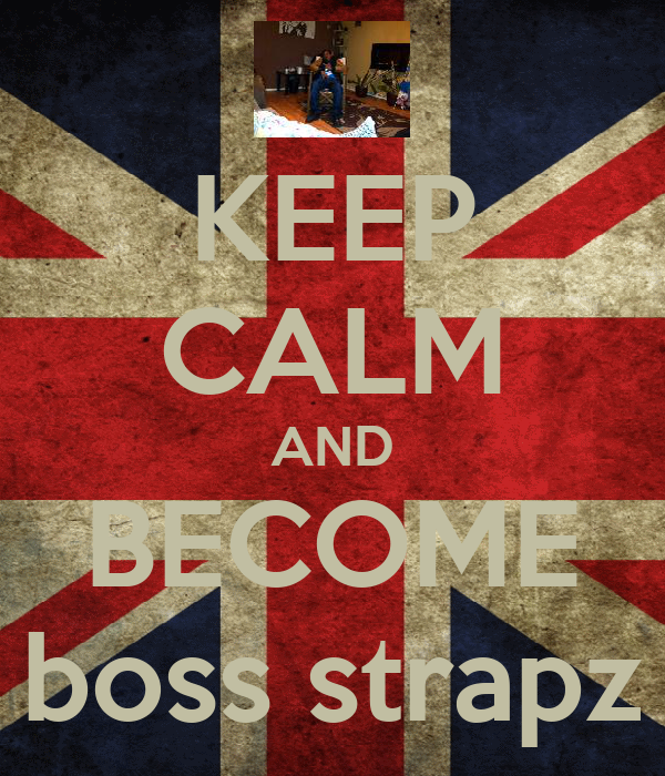 KEEP CALM AND BECOME boss strapz