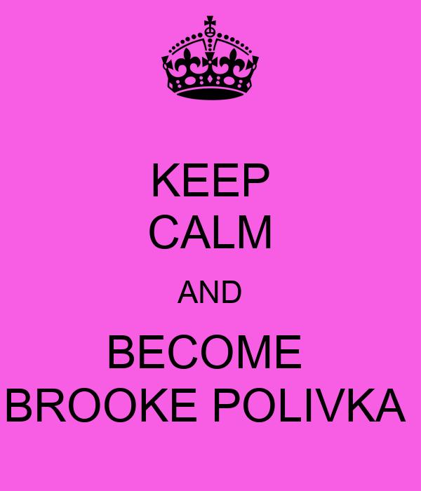 KEEP CALM AND BECOME  BROOKE POLIVKA