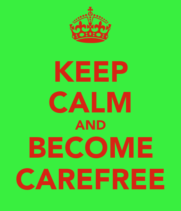 KEEP CALM AND BECOME CAREFREE