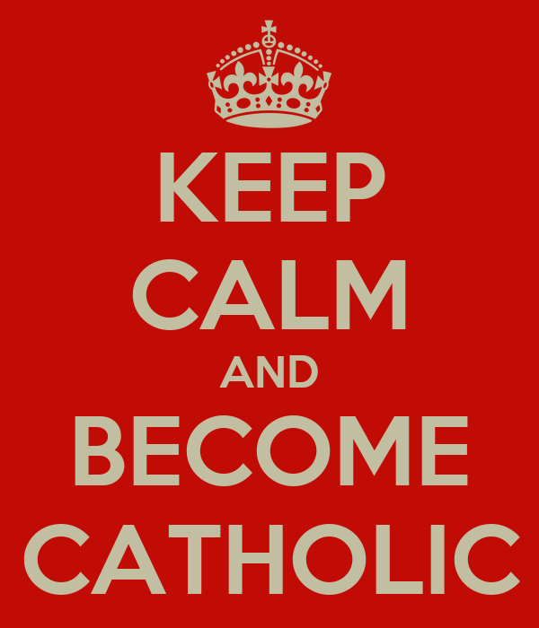 KEEP CALM AND BECOME CATHOLIC