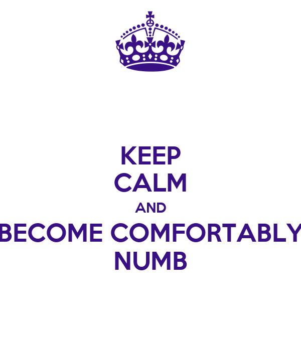 KEEP CALM AND BECOME COMFORTABLY NUMB