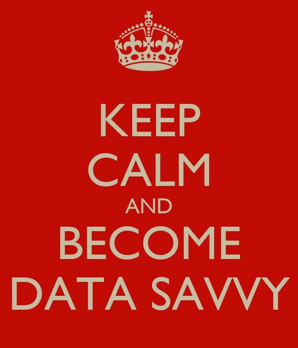 KEEP CALM AND BECOME DATA SAVVY