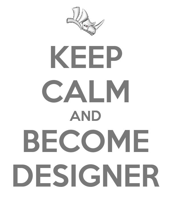 KEEP CALM AND BECOME DESIGNER