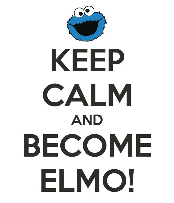 KEEP CALM AND BECOME ELMO!