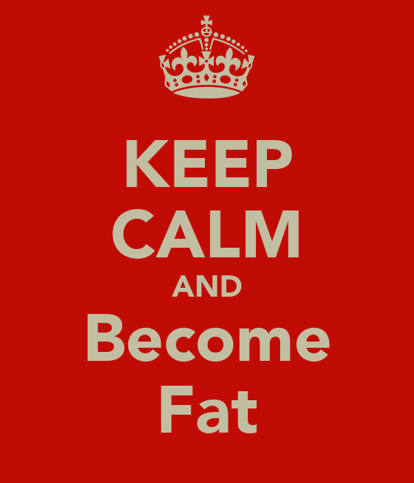 KEEP CALM AND Become Fat