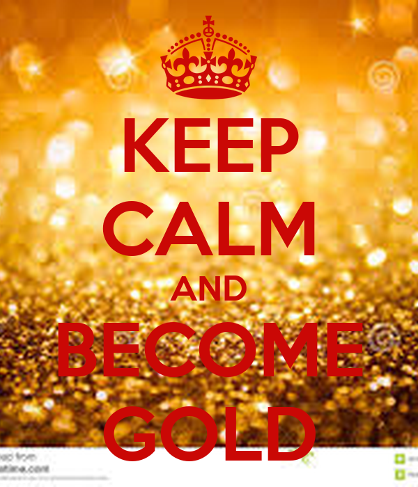 KEEP CALM AND BECOME GOLD