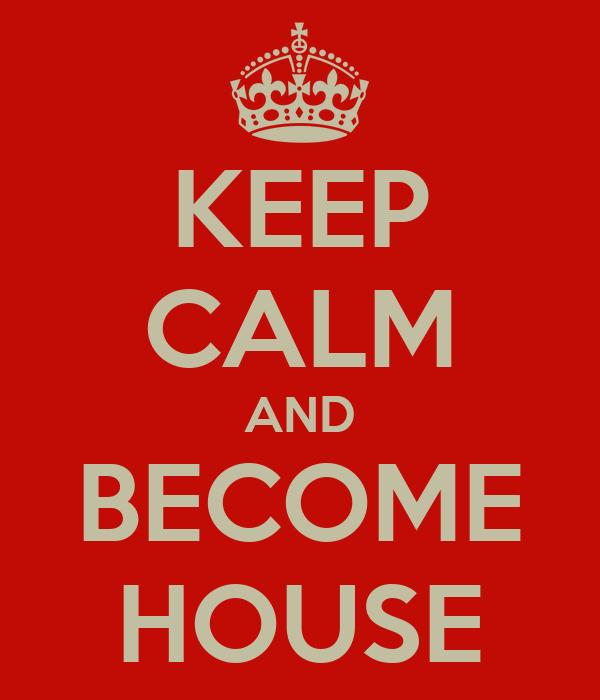KEEP CALM AND BECOME HOUSE