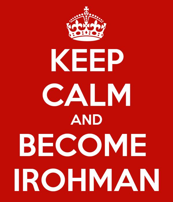 KEEP CALM AND BECOME  IROHMAN