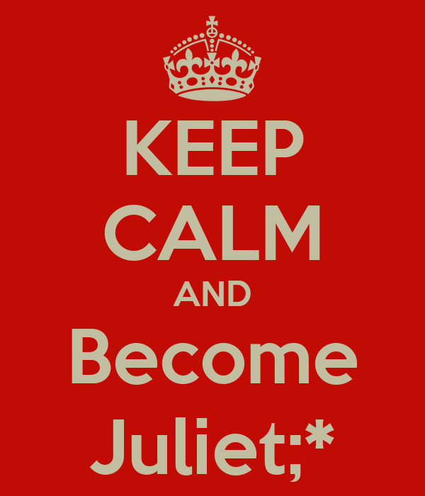 KEEP CALM AND Become Juliet;*