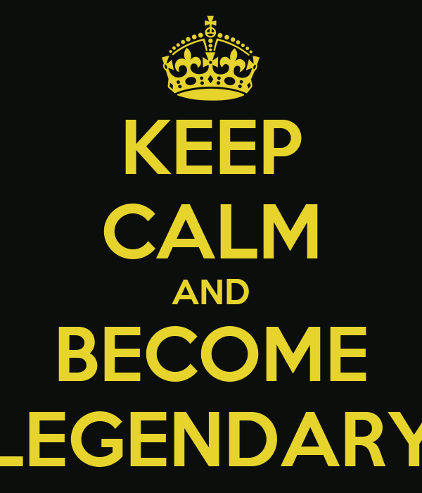 KEEP CALM AND BECOME LEGENDARY