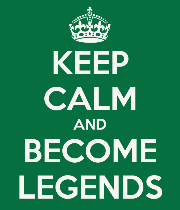 KEEP CALM AND BECOME LEGENDS