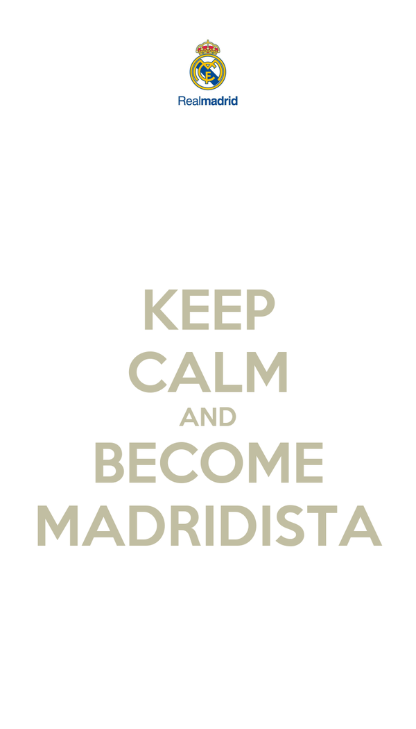 KEEP CALM AND BECOME MADRIDISTA