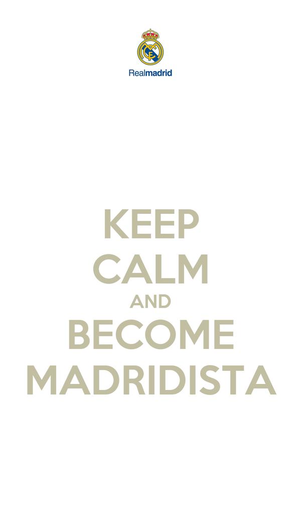 KEEP CALM AND BECOME MADRIDISTA