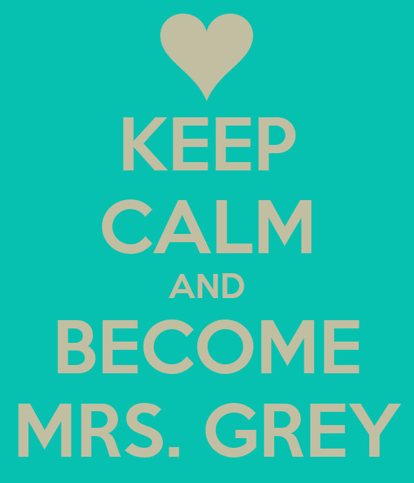 KEEP CALM AND BECOME MRS. GREY