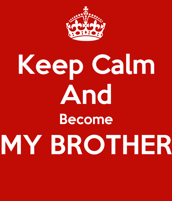 Keep Calm And Become MY BROTHER
