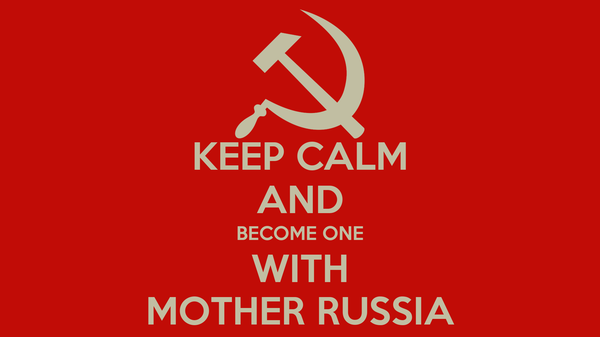 KEEP CALM AND BECOME ONE WITH MOTHER RUSSIA