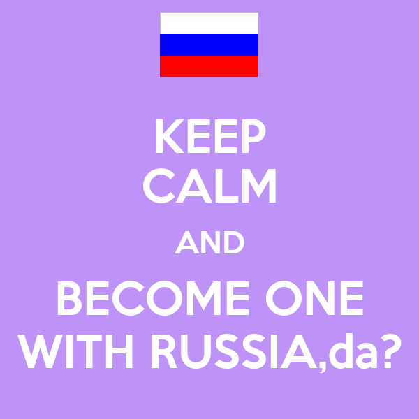KEEP CALM AND BECOME ONE WITH RUSSIA,da?