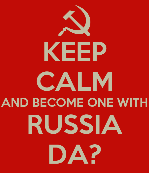 KEEP CALM AND BECOME ONE WITH RUSSIA DA?