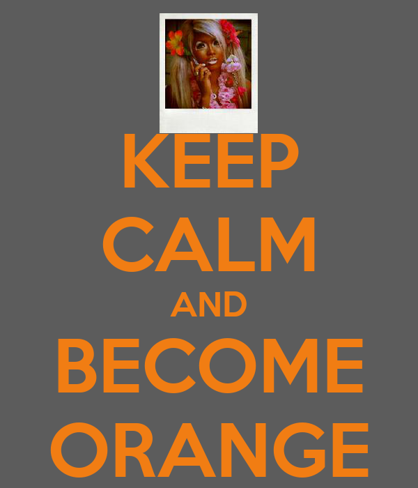 KEEP CALM AND BECOME ORANGE