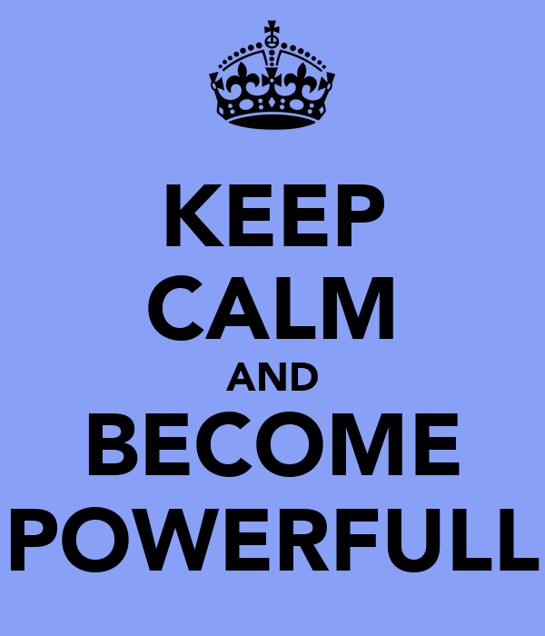KEEP CALM AND BECOME POWERFULL